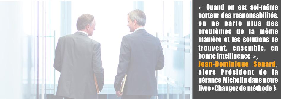 «Quand on est soi-même porteur des responsabilités, on ne parle plus des problèmes de la même manière et les solutions se trouvent, ensemble, en bonne intelligence», Jean-Dominique Senard, alors Président de la gérance Michelin dans notre livre «Changez de méthode !»