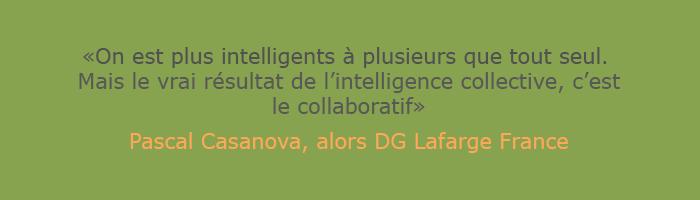 On est plus intelligents à plusieurs que tout seul. Mais le vrai résultat de l'intelligence collective, c'est le collaboratif. Pascal Casanova, alors DG Lafarge France