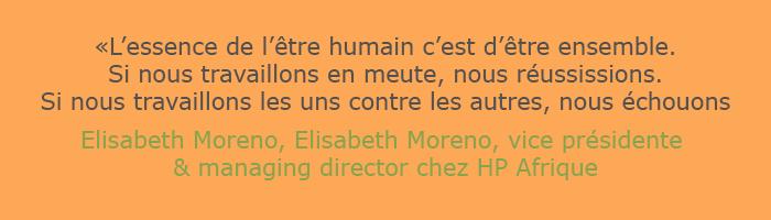 Citation d'Elisabeth Moreno Vice présidente & Managing Director chez HP afrique : l'essence de l'être humain c'est d'être ensemble. Si nous travaillons en meute, nous réussissons. Si nous travaillons les uns contre les autres, nous échouons.