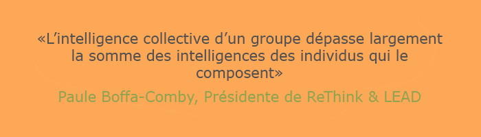Citation de Paule Boffa-Comby, Présidente de ReThink & LEAD : l'intelligence collective d'un groupe dépasse largement la somme des intelligences des individus qui le composent