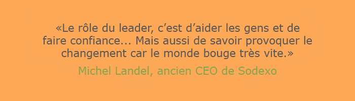 """Citation de Michel Landel, ancien CEO de Sodexo : """"le rôle du leader, c'est d'aider les gens et de faire confiance... mais aussi de savoir provoquer le changement car le monde bouge très vite."""""""