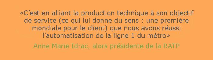 """Citation de Anne-Marie Idrac, alors présidente de la RATP : """"c'est en alliant la production technique à son objectif de service (ce qui lui donne du sens : une première mondiale pour le client) que nous avons réussi l'automatisation de la ligne 1 du métro"""""""