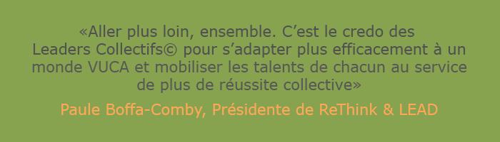 """Citation de Paule Boffa-Comby, présidente de ReThink & LEAD """"Aller plus loin, ensemble. C'est le credo des Leaders Collectifs pour s'adapter plus efficacement à un monde VUCA et mobiliser les talents de chacun au service de plus de réussite collective."""""""