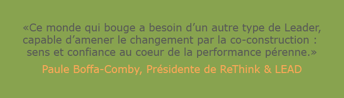 "Citation de Paule Boffa-Comby, présidente de Paule Boffa-Comby ""Ce monde qui bouge a besoin d'un autre type de Leader capable d'amener le changement par la co-construction : sens et confiance au coeur de la performance pérenne"""